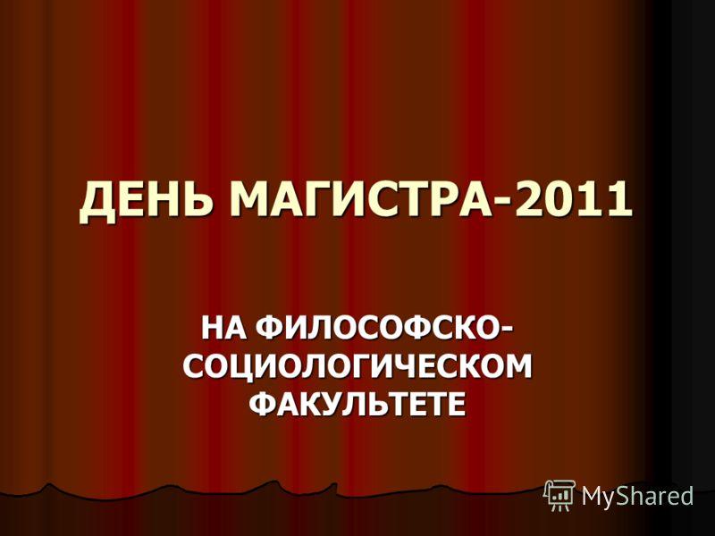 ДЕНЬ МАГИСТРА-2011 НА ФИЛОСОФСКО- СОЦИОЛОГИЧЕСКОМ ФАКУЛЬТЕТЕ