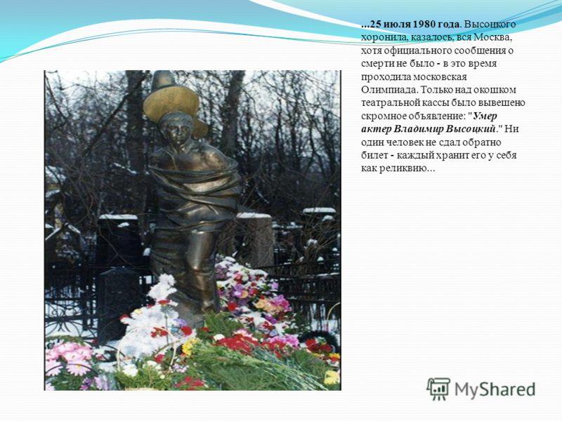 ...25 июля 1980 года. Высоцкого хоронила, казалось, вся Москва, хотя официального сообщения о смерти не было - в это время проходила московская Олимпиада. Только над окошком театральной кассы было вывешено скромное объявление: