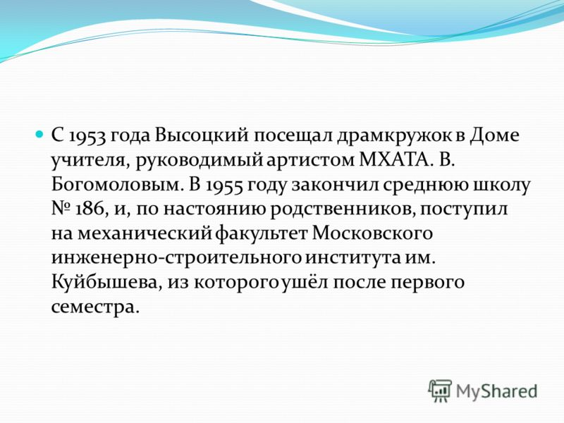 С 1953 года Высоцкий посещал драмкружок в Доме учителя, руководимый артистом МХАТА. В. Богомоловым. В 1955 году закончил среднюю школу 186, и, по настоянию родственников, поступил на механический факультет Московского инженерно-строительного институт