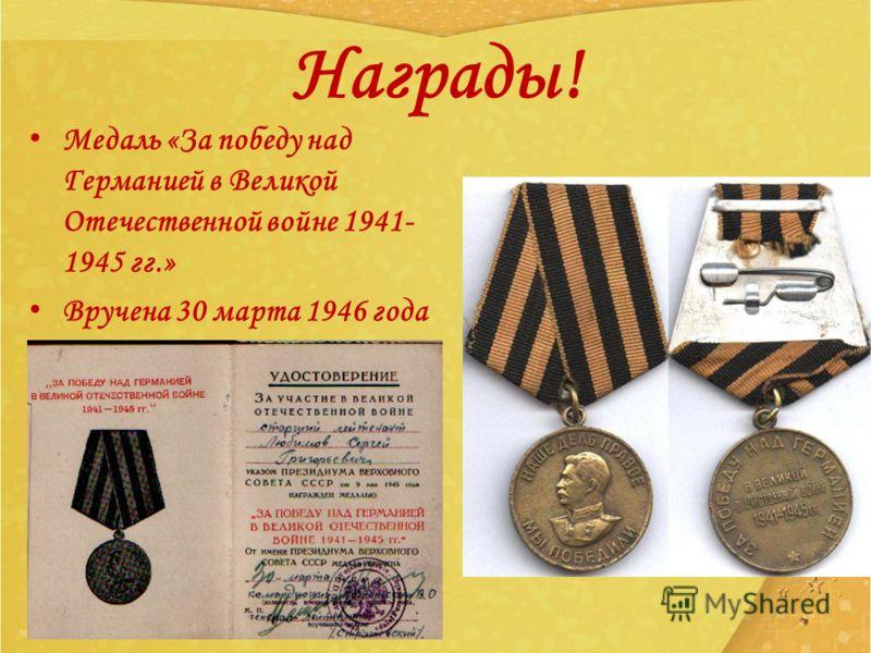 Награды! Медаль «За победу над Германией в Великой Отечественной войне 1941- 1945 гг.» Вручена 30 марта 1946 года