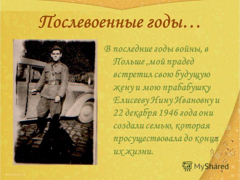 Послевоенные годы… В последние годы войны, в Польше,мой прадед встретил свою будущую жену и мою прабабушку Елисееву Нину Ивановну и 22 декабря 1946 года они создали семью, которая просуществовала до конца их жизни.