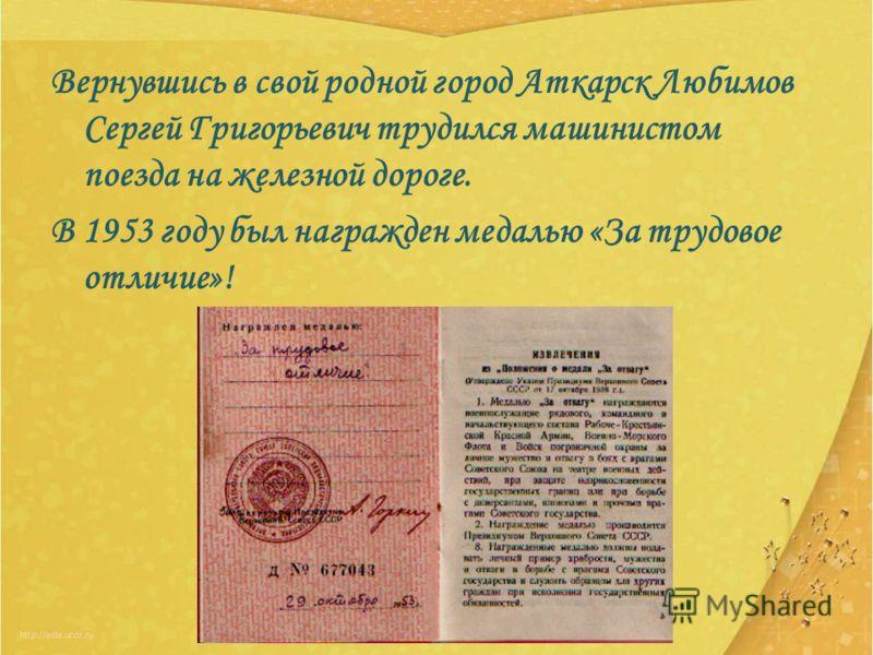 Вернувшись в свой родной город Аткарск Любимов Сергей Григорьевич трудился машинистом поезда на железной дороге. В 1953 году был награжден медалью «За трудовое отличие»!