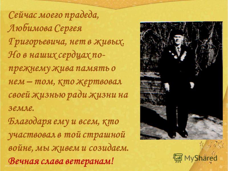 Сейчас моего прадеда, Любимова Сергея Григорьевича, нет в живых. Но в наших сердцах по- прежнему жива память о нем – том, кто жертвовал своей жизнью ради жизни на земле. Благодаря ему и всем, кто участвовал в той страшной войне, мы живем и созидаем.