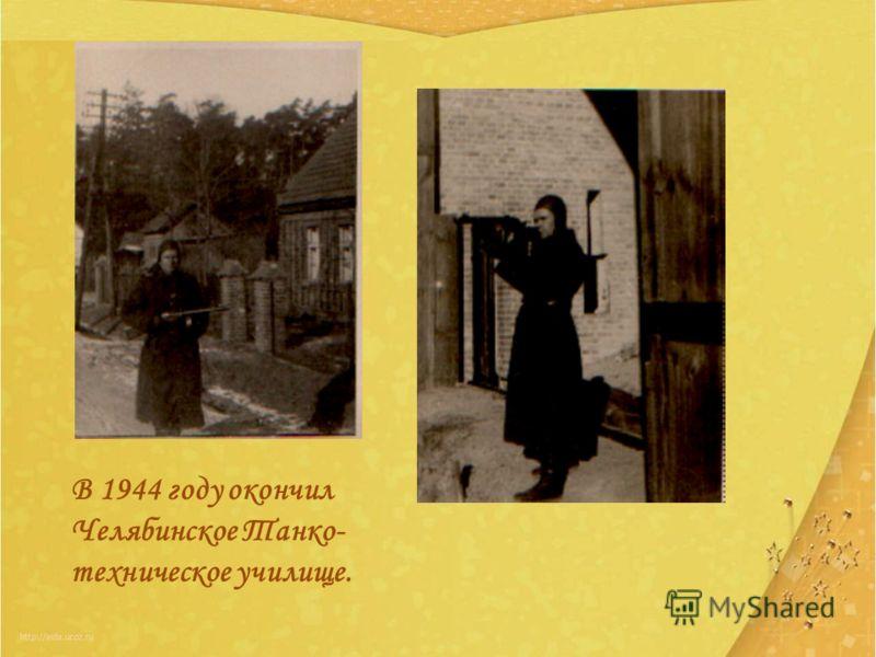 В 1944 году окончил Челябинское Танко- техническое училище.