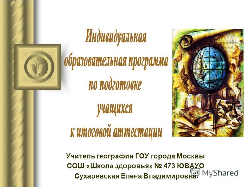 Учитель географии ГОУ города Москвы СОШ «Школа здоровья» 473 ЮВАУО Сухаревская Елена Владимировна
