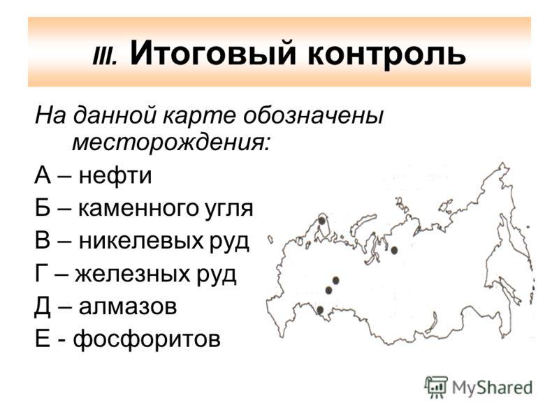 III. Итоговый контроль На данной карте обозначены месторождения: А – нефти Б – каменного угля В – никелевых руд Г – железных руд Д – алмазов Е - фосфоритов