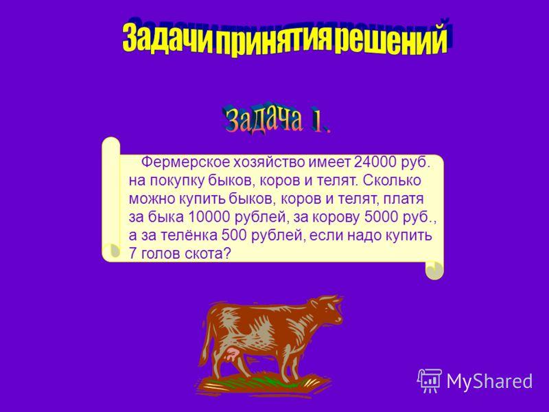Фермерское хозяйство имеет 24000 руб. на покупку быков, коров и телят. Сколько можно купить быков, коров и телят, платя за быка 10000 рублей, за корову 5000 руб., а за телёнка 500 рублей, если надо купить 7 голов скота?
