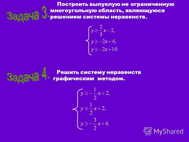 Построить выпуклую не ограниченную многоугольную область, являющуюся решением системы неравенств. Решить систему неравенств графическим методом.