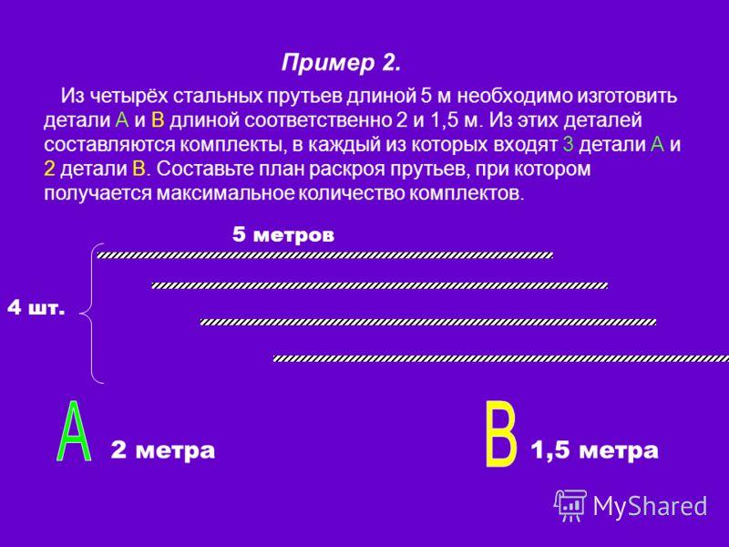 Пример 2. Из четырёх стальных прутьев длиной 5 м необходимо изготовить детали А и В длиной соответственно 2 и 1,5 м. Из этих деталей составляются комплекты, в каждый из которых входят 3 детали А и 2 детали В. Составьте план раскроя прутьев, при котор