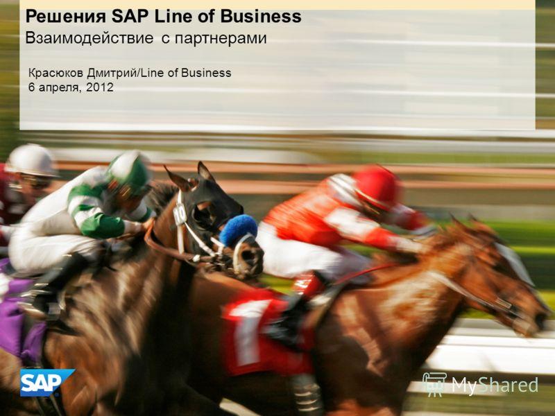 Решения SAP Line of Business Взаимодействие с партнерами Красюков Дмитрий/Line of Business 6 апреля, 2012
