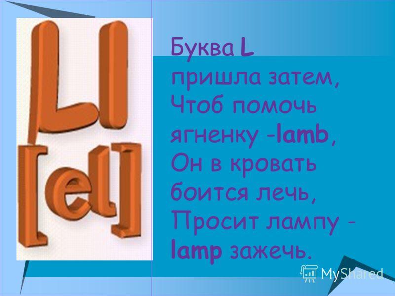 Буква L пришла затем, Чтоб помочь ягненку -lamb, Он в кровать боится лечь, Просит лампу - lamp зажечь.