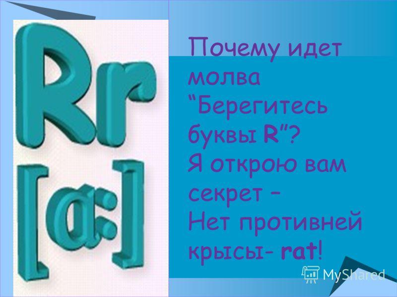 Почему идет молва Берегитесь буквы R? Я открою вам секрет – Нет противней крысы- rat!
