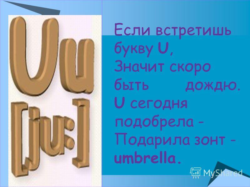 Если встретишь букву U, Значит скоро быть дождю. U сегодня подобрела - Подарила зонт - umbrella.