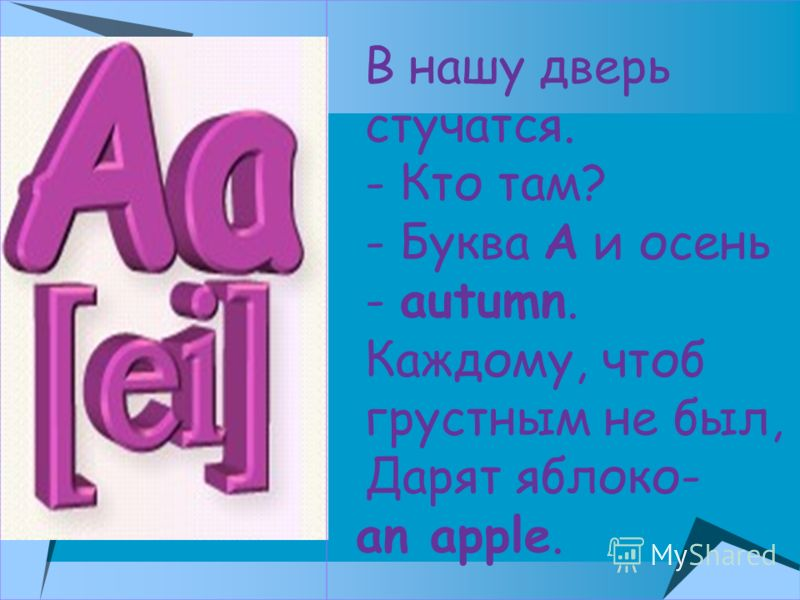 В нашу дверь стучатся. - Кто там? - Буква A и осень - autumn. Каждому, чтоб грустным не был, Дарят яблоко- an apple.
