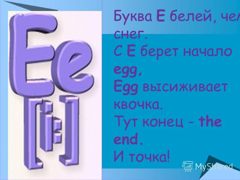 Буква Е белей, чем снег. С Е берет начало egg, Egg высиживает квочка. Тут конец - the end. И точка!