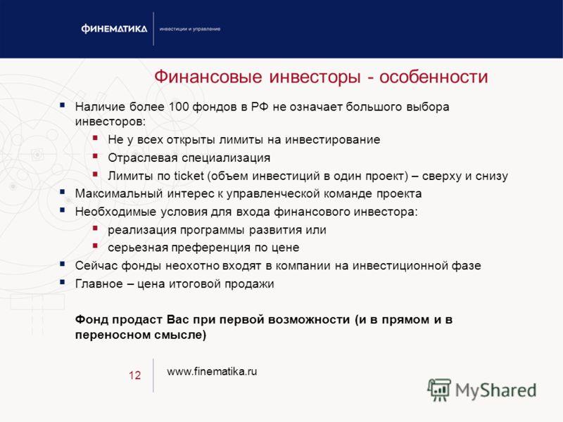 www.finematika.ru 12 Финансовые инвесторы - особенности Наличие более 100 фондов в РФ не означает большого выбора инвесторов: Не у всех открыты лимиты на инвестирование Отраслевая специализация Лимиты по ticket (объем инвестиций в один проект) – свер