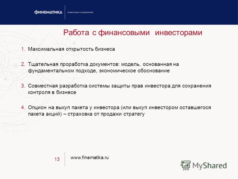 www.finematika.ru 13 Работа с финансовыми инвесторами 1.Максимальная открытость бизнеса 2.Тщательная проработка документов: модель, основанная на фундаментальном подходе, экономическое обоснование 3.Совместная разработка системы защиты прав инвестора