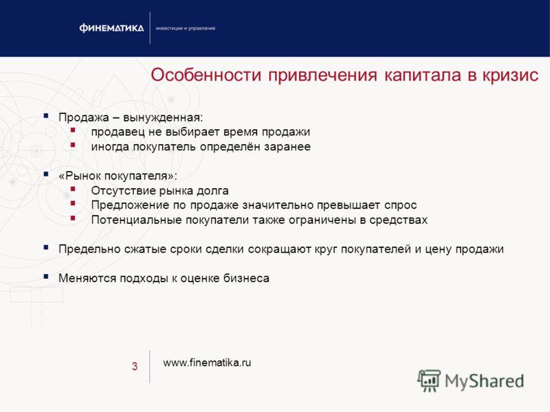 www.finematika.ru 3 Особенности привлечения капитала в кризис Продажа – вынужденная: продавец не выбирает время продажи иногда покупатель определён заранее «Рынок покупателя»: Отсутствие рынка долга Предложение по продаже значительно превышает спрос
