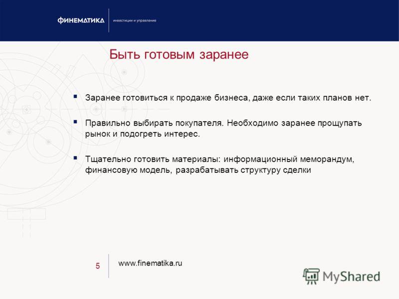 www.finematika.ru 5 Быть готовым заранее Заранее готовиться к продаже бизнеса, даже если таких планов нет. Правильно выбирать покупателя. Необходимо заранее прощупать рынок и подогреть интерес. Тщательно готовить материалы: информационный меморандум,