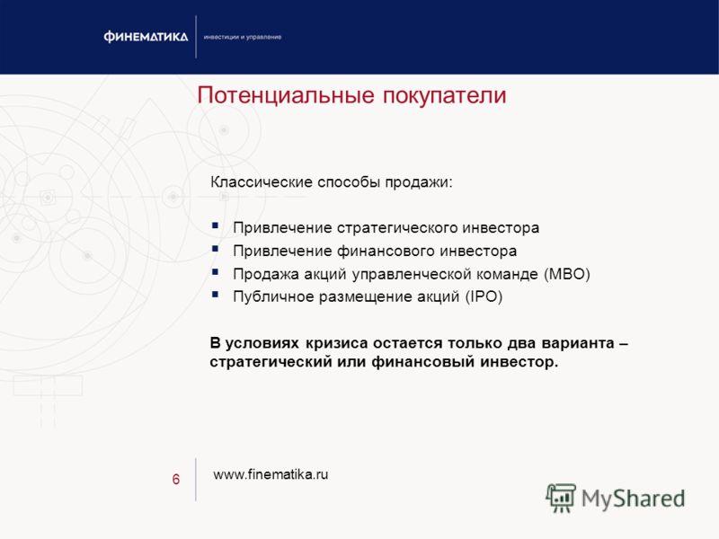 www.finematika.ru 6 Потенциальные покупатели Классические способы продажи: Привлечение стратегического инвестора Привлечение финансового инвестора Продажа акций управленческой команде (MBO) Публичное размещение акций (IPO) В условиях кризиса остается