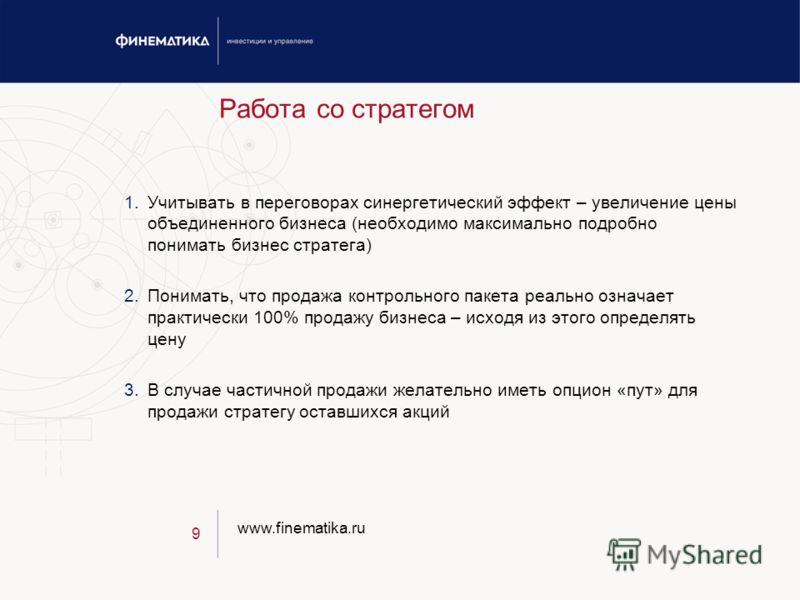 www.finematika.ru 9 Работа со стратегом 1.Учитывать в переговорах синергетический эффект – увеличение цены объединенного бизнеса (необходимо максимально подробно понимать бизнес стратега) 2.Понимать, что продажа контрольного пакета реально означает п