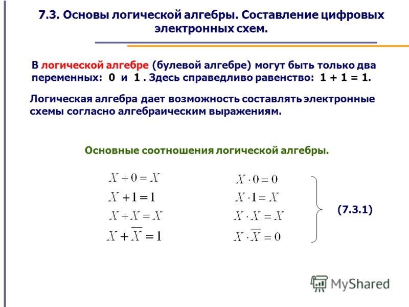 7.3. Основы логической алгебры. Составление цифровых электронных схем. В логической алгебре (булевой алгебре) могут быть только два переменных: 0 и 1. Здесь справедливо равенство: 1 + 1 = 1. Логическая алгебра дает возможность составлять электронные
