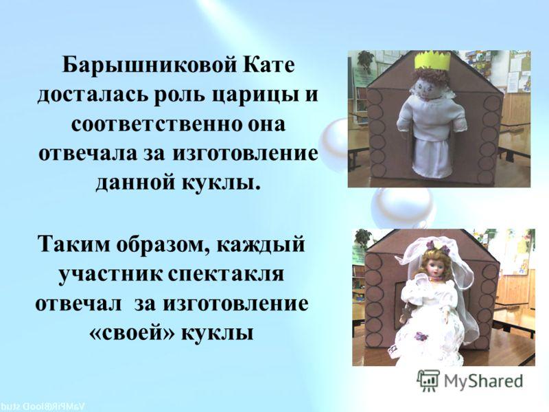 Таким образом, каждый участник спектакля отвечал за изготовление «своей» куклы Барышниковой Кате досталась роль царицы и соответственно она отвечала за изготовление данной куклы.