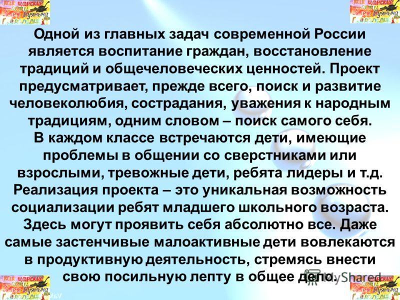 Одной из главных задач современной России является воспитание граждан, восстановление традиций и общечеловеческих ценностей. Проект предусматривает, прежде всего, поиск и развитие человеколюбия, сострадания, уважения к народным традициям, одним слово