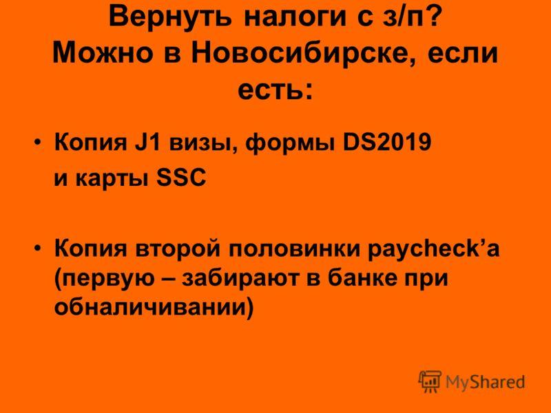 Вернуть налоги с з/п? Можно в Новосибирске, если есть: Копия J1 визы, формы DS2019 и карты SSC Копия второй половинки paychecka (первую – забирают в банке при обналичивании)