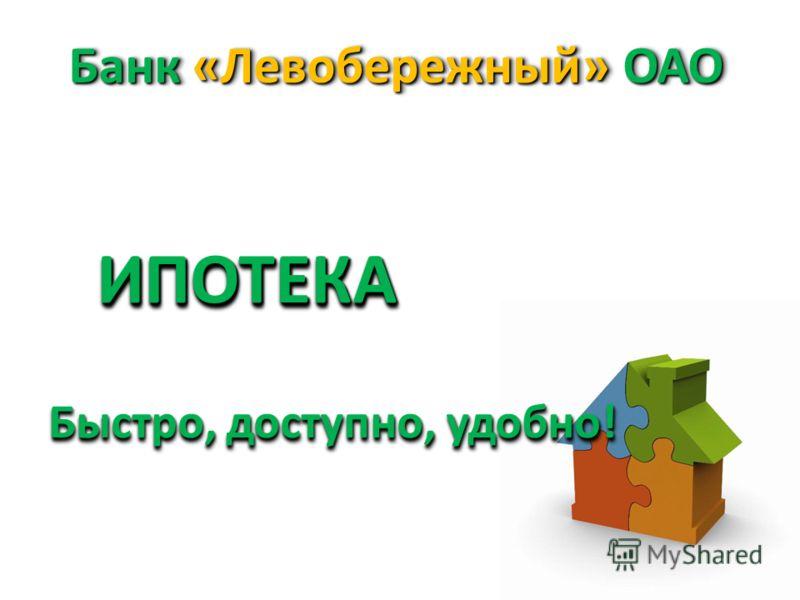 Банк «Левобережный» ОАО Быстро, доступно, удобно! ИПОТЕКАИПОТЕКА