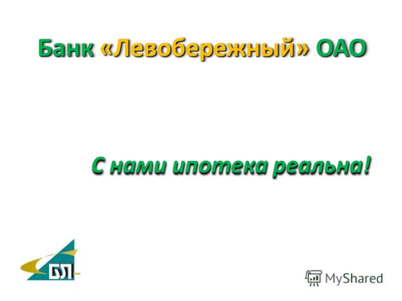 С нами ипотека реальна! Банк «Левобережный» ОАО