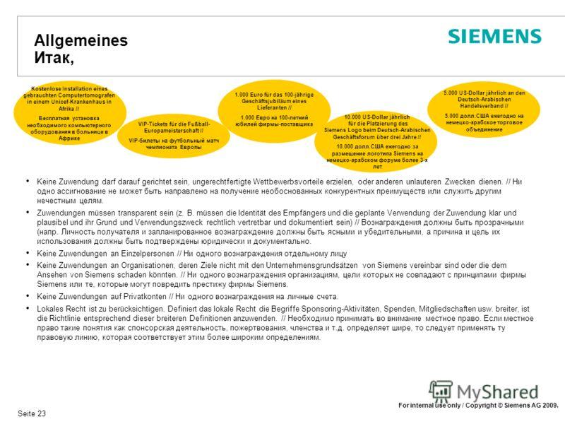 For internal use only / Copyright © Siemens AG 2009. Seite 23 Allgemeines Итак, Keine Zuwendung darf darauf gerichtet sein, ungerechtfertigte Wettbewerbsvorteile erzielen, oder anderen unlauteren Zwecken dienen. // Ни одно ассигнование не может быть