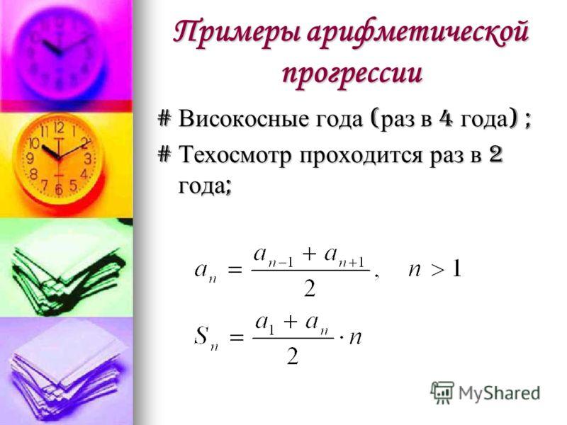 Примеры арифметической прогрессии # Високосные года (раз в 4 года) ; # Техосмотр проходится раз в 2 года;