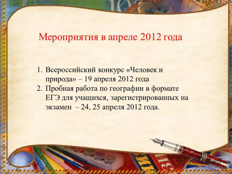 Мероприятия в апреле 2012 года 1.Всероссийский конкурс «Человек и природа» – 19 апреля 2012 года 2.Пробная работа по географии в формате ЕГЭ для учащихся, зарегистрированных на экзамен – 24, 25 апреля 2012 года.