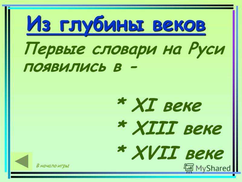 Из глубины веков Первые словари на Руси появились в - * XI веке * XIII веке * XVII веке В начало игры