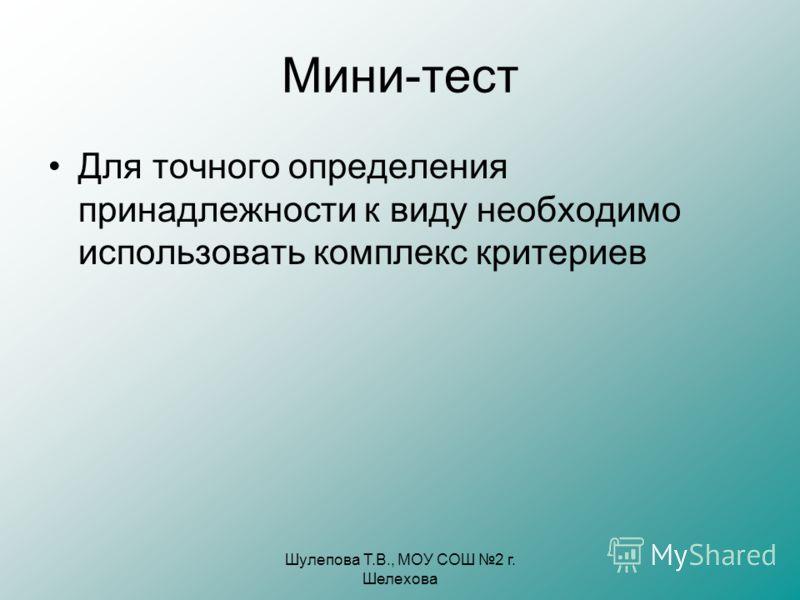 Шулепова Т.В., МОУ СОШ 2 г. Шелехова Мини-тест Для точного определения принадлежности к виду необходимо использовать комплекс критериев