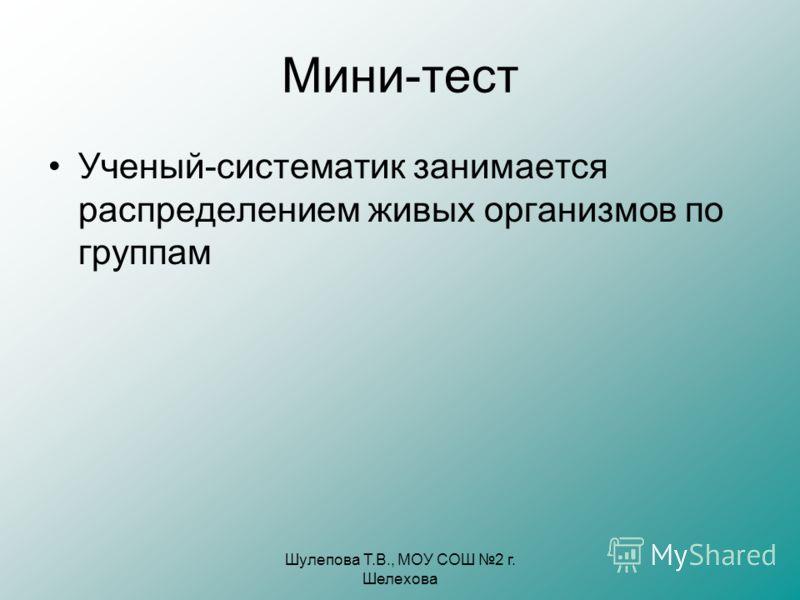 Шулепова Т.В., МОУ СОШ 2 г. Шелехова Мини-тест Ученый-систематик занимается распределением живых организмов по группам