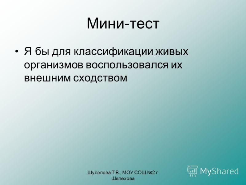 Шулепова Т.В., МОУ СОШ 2 г. Шелехова Мини-тест Я бы для классификации живых организмов воспользовался их внешним сходством