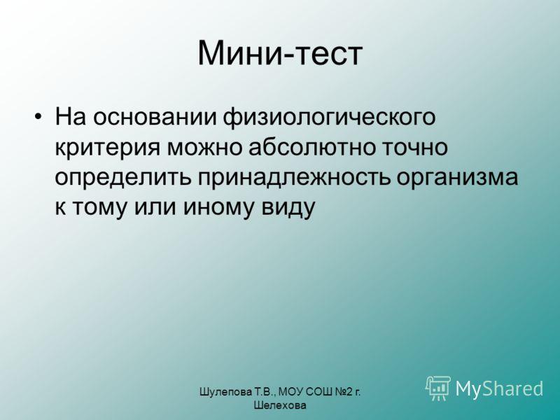 Шулепова Т.В., МОУ СОШ 2 г. Шелехова Мини-тест На основании физиологического критерия можно абсолютно точно определить принадлежность организма к тому или иному виду