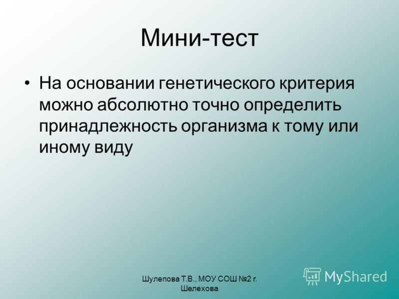 Шулепова Т.В., МОУ СОШ 2 г. Шелехова Мини-тест На основании генетического критерия можно абсолютно точно определить принадлежность организма к тому или иному виду