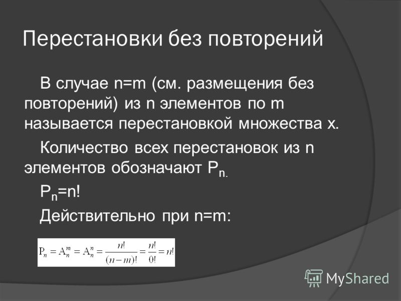 Перестановки без повторений В случае n=m (см. размещения без повторений) из n элементов по m называется перестановкой множества x. Количество всех перестановок из n элементов обозначают P n. P n =n! Действительно при n=m: