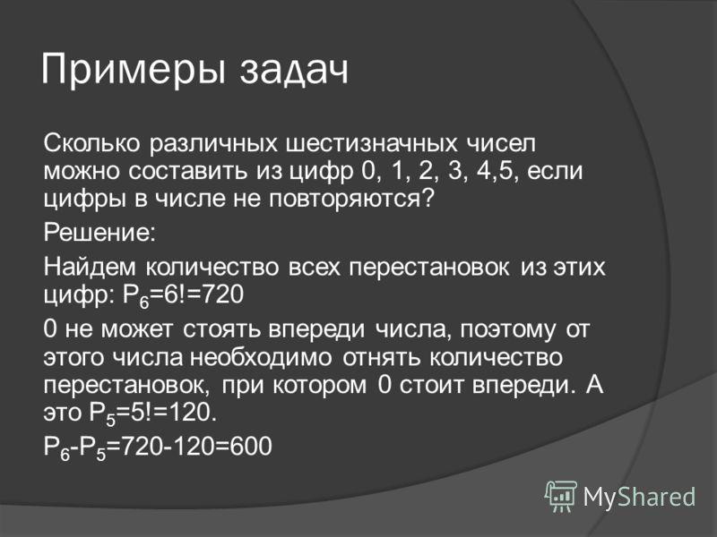 Примеры задач Сколько различных шестизначных чисел можно составить из цифр 0, 1, 2, 3, 4,5, если цифры в числе не повторяются? Решение: Найдем количество всех перестановок из этих цифр: P 6 =6!=720 0 не может стоять впереди числа, поэтому от этого чи