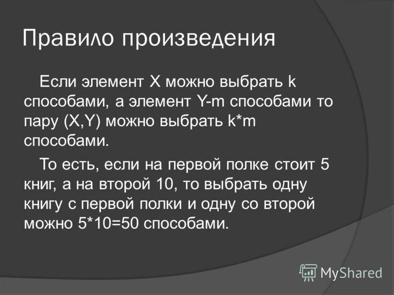 Правило произведения Если элемент X можно выбрать k способами, а элемент Y-m способами то пару (X,Y) можно выбрать k*m способами. То есть, если на первой полке стоит 5 книг, а на второй 10, то выбрать одну книгу с первой полки и одну со второй можно