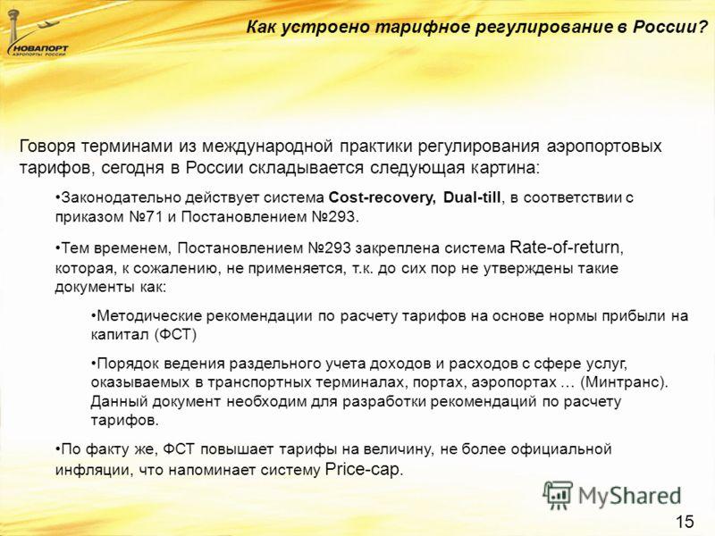 15 Говоря терминами из международной практики регулирования аэропортовых тарифов, сегодня в России складывается следующая картина: Законодательно действует система Cost-recovery, Dual-till, в соответствии с приказом 71 и Постановлением 293. Тем време