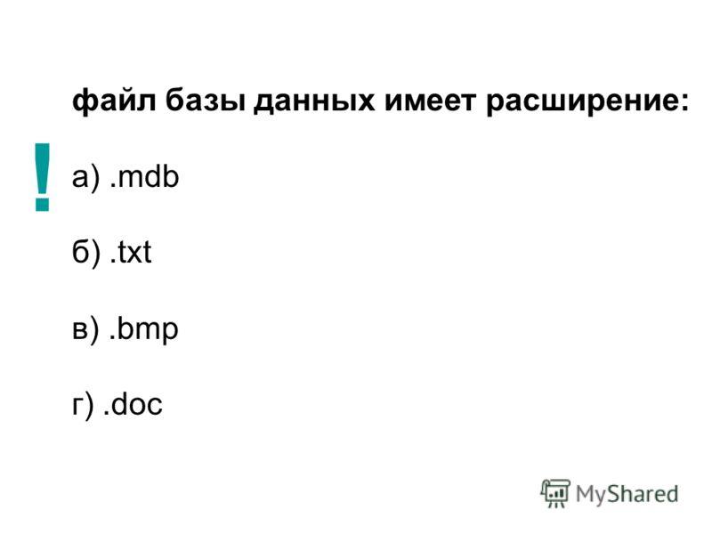 файл базы данных имеет расширение: а).mdb б).txt в).bmp г).doc !
