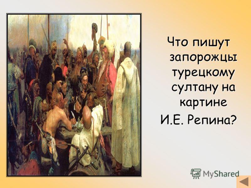 Что пишут запорожцы турецкому султану на картине И.Е. Репина?