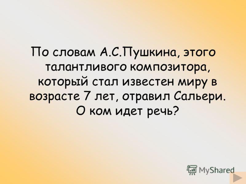 По словам А.С.Пушкина, этого талантливого композитора, который стал известен миру в возрасте 7 лет, отравил Сальери. О ком идет речь?