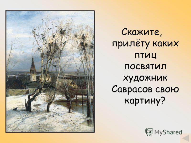 Скажите, прилёту каких птиц посвятил художник Саврасов свою картину?
