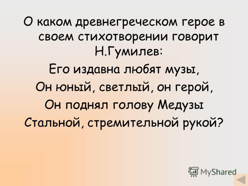 О каком древнегреческом герое в своем стихотворении говорит Н.Гумилев: Его издавна любят музы, Он юный, светлый, он герой, Он поднял голову Медузы Стальной, стремительной рукой?