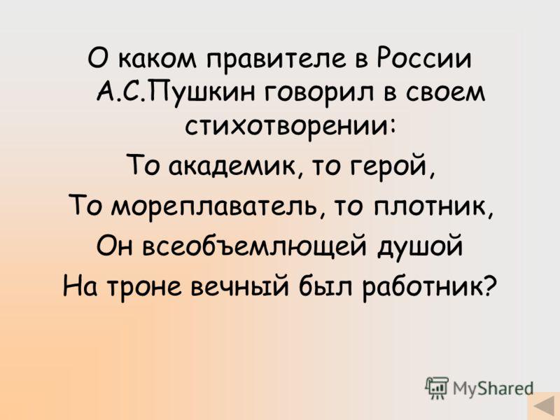 О каком правителе в России А.С.Пушкин говорил в своем стихотворении: То академик, то герой, То мореплаватель, то плотник, Он всеобъемлющей душой На троне вечный был работник?